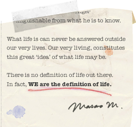 ... What life is can never be answered outside our very lives. Our very living, constitutes this great ' idea ' of what life may be. There is no definition of life out there. In fact, WE are the definition of life.